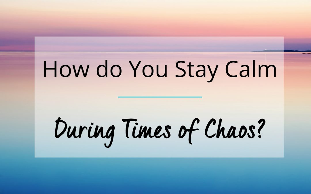 How Do You Stay Calm During Times of Chaos? (+ Free Resources)